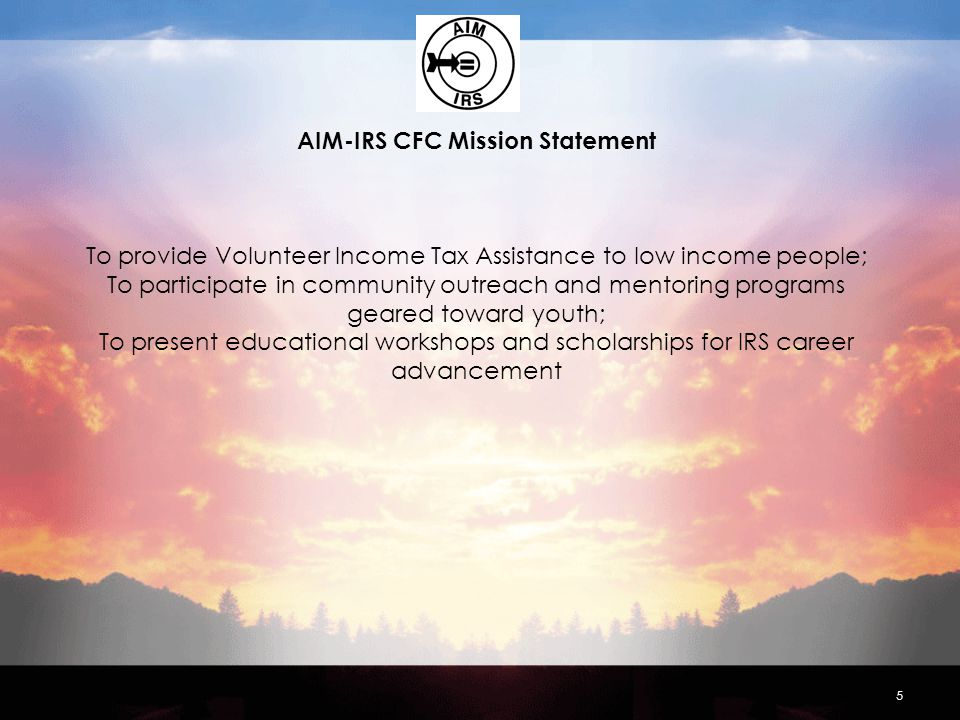 AIM-IRS CFC Mission Statement To provide Volunteer Income Tax Assistance to low income people; To participate in community outreach and mentoring programs geared toward youth; To present educational workshops and scholarships for IRS career advancement 5