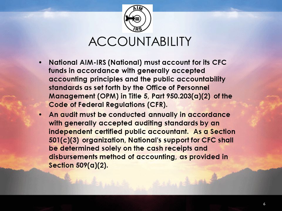 ACCOUNTABILITY National AIM-IRS (National) must account for its CFC funds in accordance with generally accepted accounting principles and the public accountability standards as set forth by the Office of Personnel Management (OPM) in Title 5, Part 950.203(a)(2) of the Code of Federal Regulations (CFR).