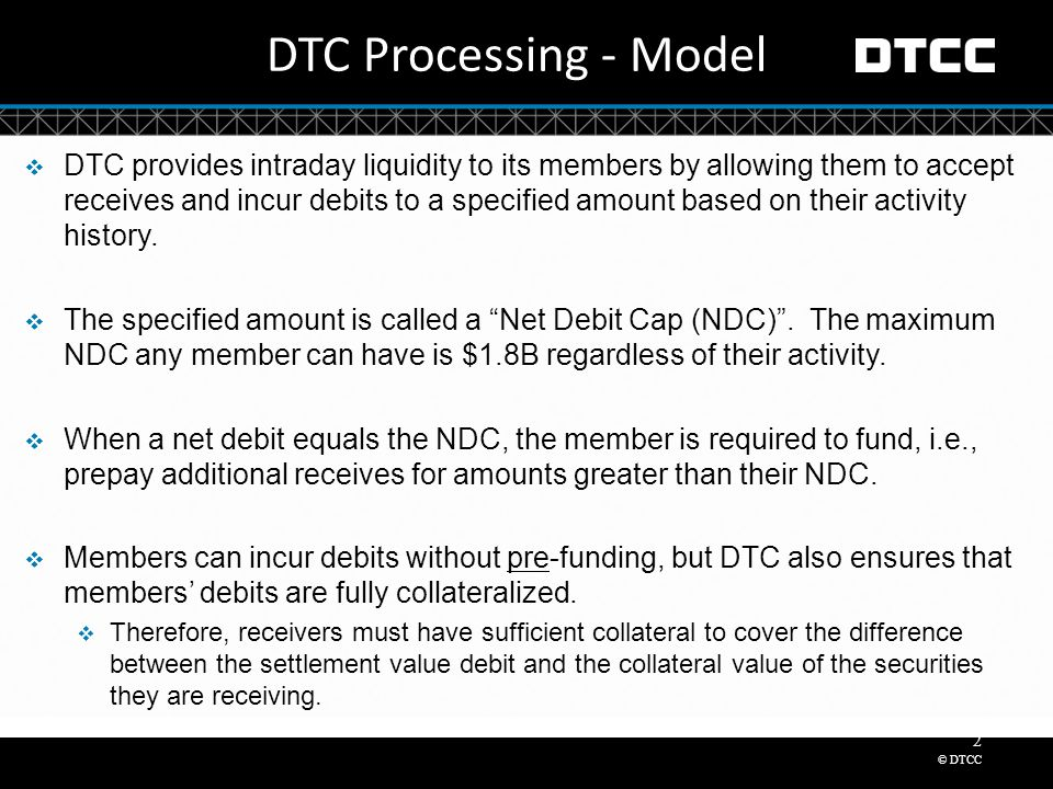 © DTCC 2 DTC Processing - Model  DTC provides intraday liquidity to its members by allowing them to accept receives and incur debits to a specified amount based on their activity history.