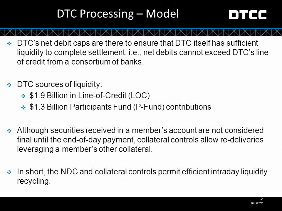 © DTCC 3 DTC Processing – Model  DTC's net debit caps are there to ensure that DTC itself has sufficient liquidity to complete settlement, i.e., net debits cannot exceed DTC's line of credit from a consortium of banks.