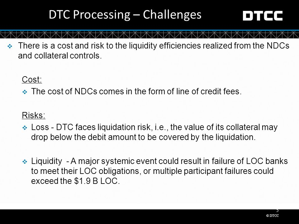 © DTCC 5 DTC Processing – Challenges  There is a cost and risk to the liquidity efficiencies realized from the NDCs and collateral controls.