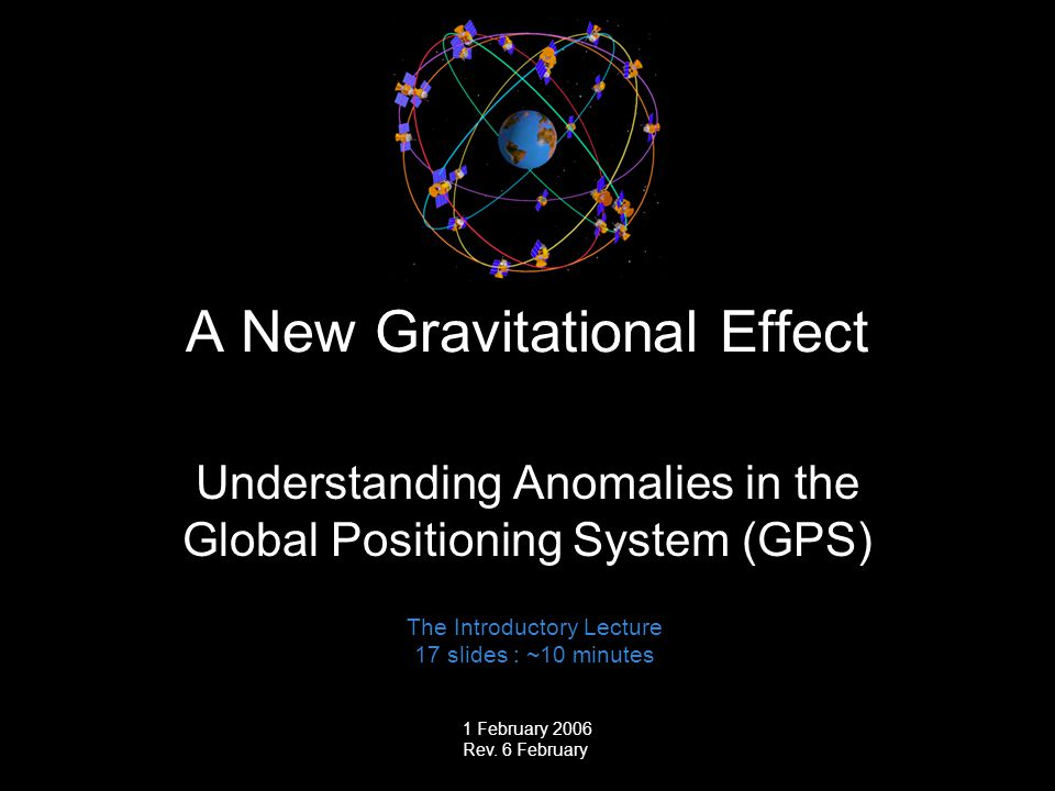 0 0 A New Gravitational Effect Understanding Anomalies in the Global Positioning System (GPS) The Introductory Lecture 17 slides : ~10 minutes 1 Febru