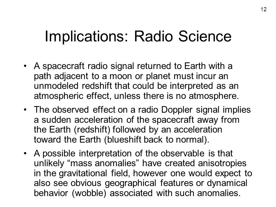 12 Implications: Radio Science A spacecraft radio signal returned to Earth with a path adjacent to a moon or planet must incur an unmodeled redshift that could be interpreted as an atmospheric effect, unless there is no atmosphere.