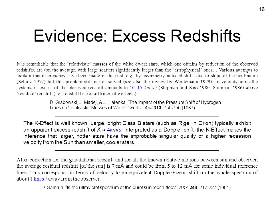 "16 Evidence: Excess Redshifts It is remarkable that the "" relativistic "" masses of the white dwarf stars, which one obtains by reduction of the observ"