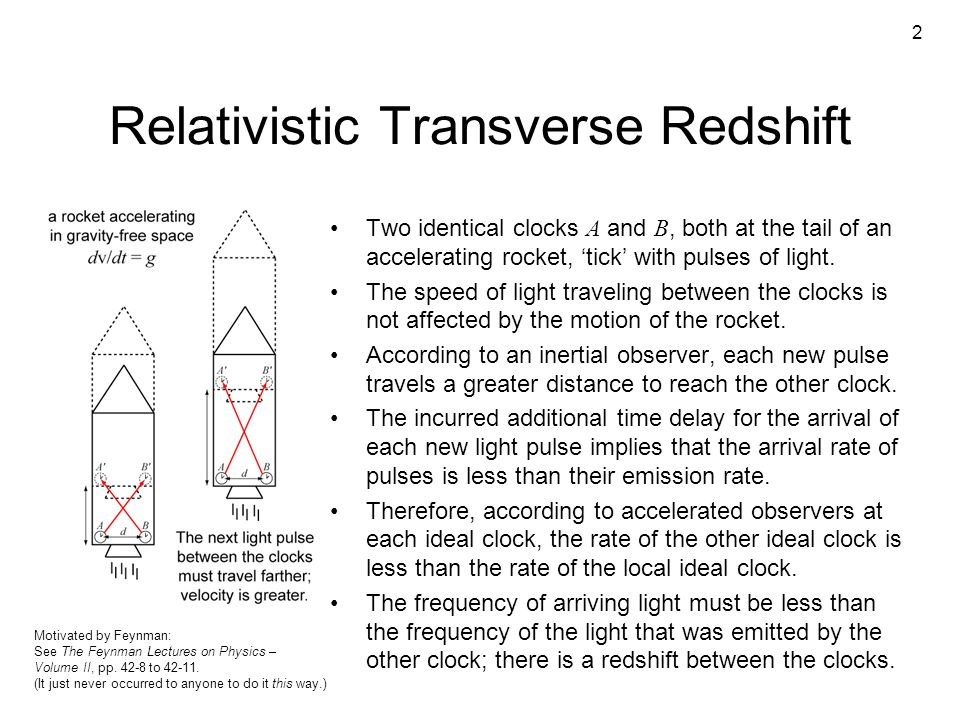 2 Relativistic Transverse Redshift Two identical clocks A and B, both at the tail of an accelerating rocket, 'tick' with pulses of light. The speed of