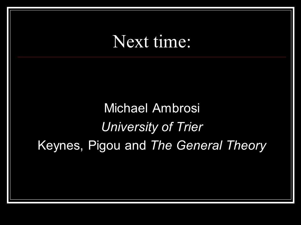 Next time: Michael Ambrosi University of Trier Keynes, Pigou and The General Theory