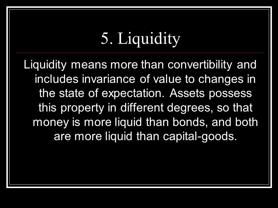 5. Liquidity Liquidity means more than convertibility and includes invariance of value to changes in the state of expectation. Assets possess this pro