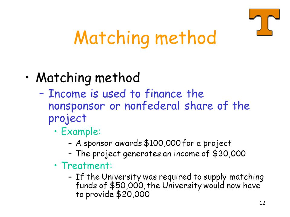 12 Matching method –Income is used to finance the nonsponsor or nonfederal share of the project Example: –A sponsor awards $100,000 for a project –The project generates an income of $30,000 Treatment: –If the University was required to supply matching funds of $50,000, the University would now have to provide $20,000