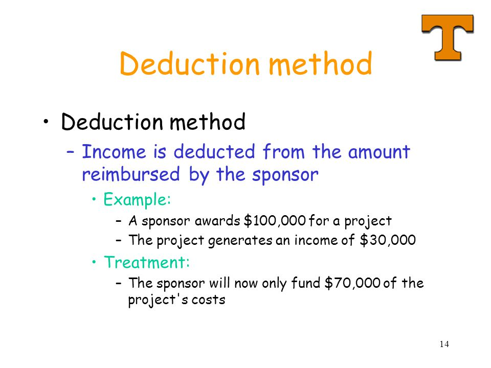 14 Deduction method –Income is deducted from the amount reimbursed by the sponsor Example: –A sponsor awards $100,000 for a project –The project generates an income of $30,000 Treatment: –The sponsor will now only fund $70,000 of the project s costs