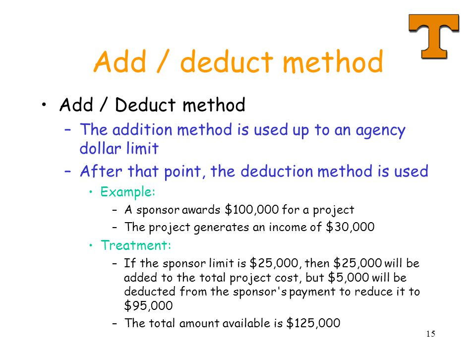 15 Add / deduct method Add / Deduct method –The addition method is used up to an agency dollar limit –After that point, the deduction method is used Example: –A sponsor awards $100,000 for a project –The project generates an income of $30,000 Treatment: –If the sponsor limit is $25,000, then $25,000 will be added to the total project cost, but $5,000 will be deducted from the sponsor s payment to reduce it to $95,000 –The total amount available is $125,000