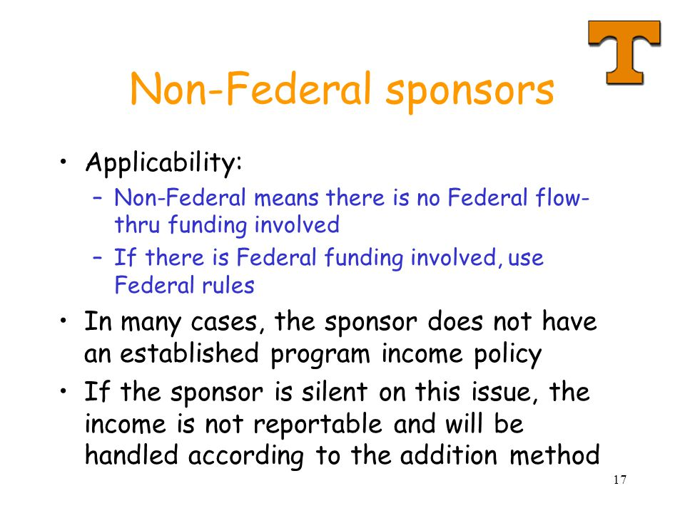 17 Non-Federal sponsors Applicability: –Non-Federal means there is no Federal flow- thru funding involved –If there is Federal funding involved, use Federal rules In many cases, the sponsor does not have an established program income policy If the sponsor is silent on this issue, the income is not reportable and will be handled according to the addition method