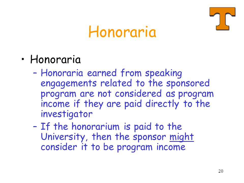 20 Honoraria –Honoraria earned from speaking engagements related to the sponsored program are not considered as program income if they are paid directly to the investigator –If the honorarium is paid to the University, then the sponsor might consider it to be program income