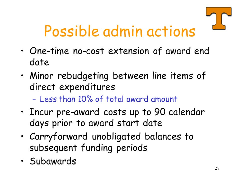27 Possible admin actions One-time no-cost extension of award end date Minor rebudgeting between line items of direct expenditures –Less than 10% of total award amount Incur pre-award costs up to 90 calendar days prior to award start date Carryforward unobligated balances to subsequent funding periods Subawards