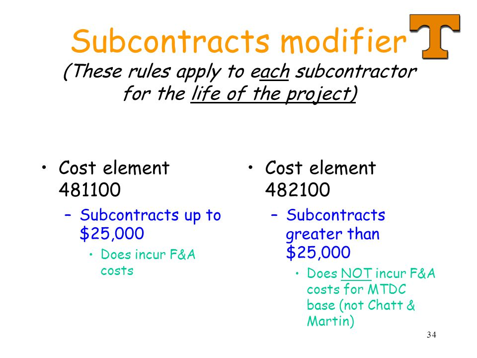 34 Subcontracts modifier (These rules apply to each subcontractor for the life of the project) Cost element 481100 –Subcontracts up to $25,000 Does incur F&A costs Cost element 482100 –Subcontracts greater than $25,000 Does NOT incur F&A costs for MTDC base (not Chatt & Martin)
