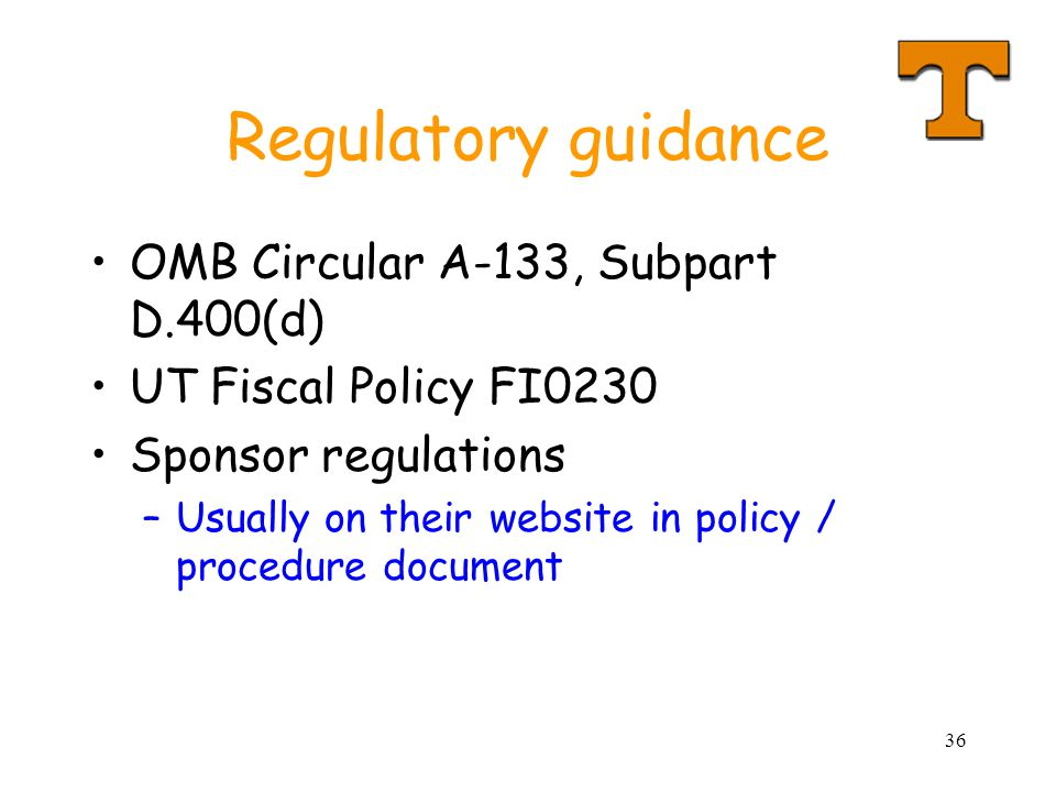 36 Regulatory guidance OMB Circular A-133, Subpart D.400(d) UT Fiscal Policy FI0230 Sponsor regulations –Usually on their website in policy / procedure document