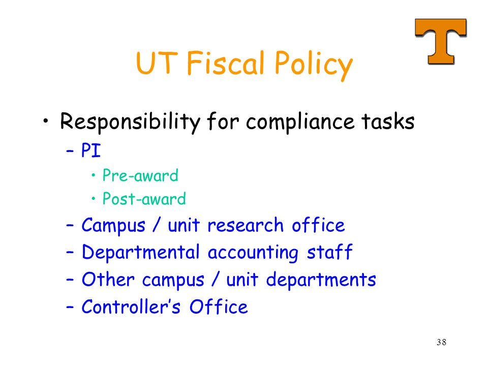 38 UT Fiscal Policy Responsibility for compliance tasks –PI Pre-award Post-award –Campus / unit research office –Departmental accounting staff –Other campus / unit departments –Controller's Office