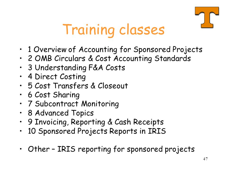 47 Training classes 1 Overview of Accounting for Sponsored Projects 2 OMB Circulars & Cost Accounting Standards 3 Understanding F&A Costs 4 Direct Costing 5 Cost Transfers & Closeout 6 Cost Sharing 7 Subcontract Monitoring 8 Advanced Topics 9 Invoicing, Reporting & Cash Receipts 10 Sponsored Projects Reports in IRIS Other – IRIS reporting for sponsored projects