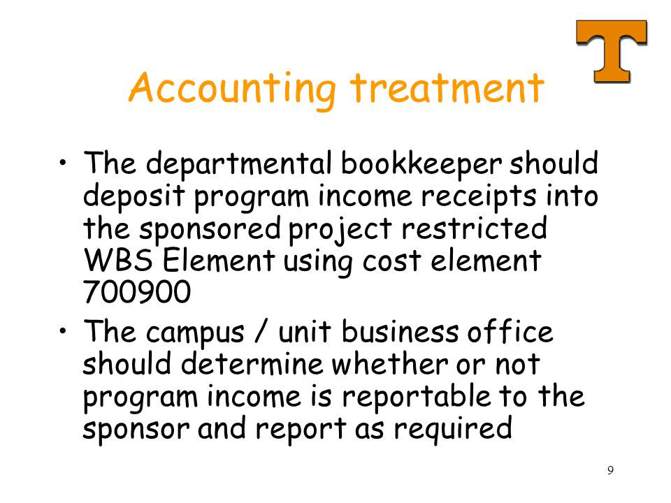 9 Accounting treatment The departmental bookkeeper should deposit program income receipts into the sponsored project restricted WBS Element using cost element 700900 The campus / unit business office should determine whether or not program income is reportable to the sponsor and report as required