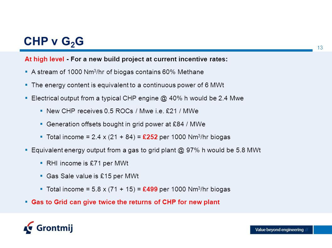 13 CHP v G 2 G At high level - For a new build project at current incentive rates:  A stream of 1000 Nm 3 /hr of biogas contains 60% Methane  The energy content is equivalent to a continuous power of 6 MWt  Electrical output from a typical CHP 40% h would be 2.4 Mwe  New CHP receives 0.5 ROCs / Mwe i.e.