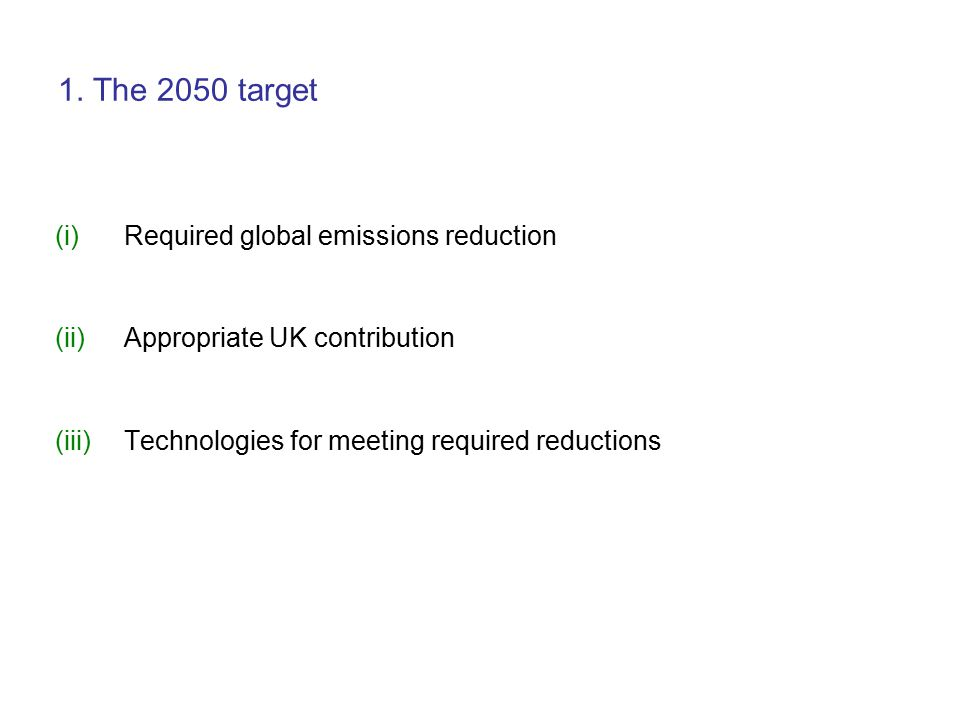 1. The 2050 target (i)Required global emissions reduction (ii)Appropriate UK contribution (iii)Technologies for meeting required reductions