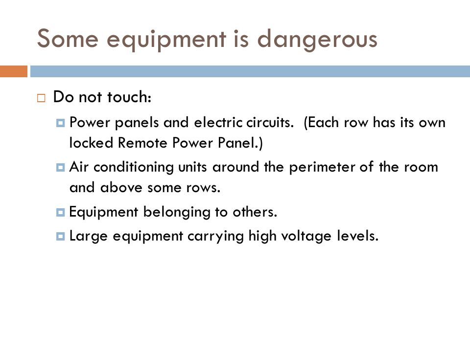 Some equipment is dangerous  Do not touch:  Power panels and electric circuits.