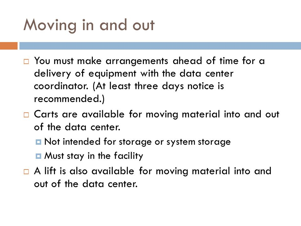 Moving in and out  You must make arrangements ahead of time for a delivery of equipment with the data center coordinator.
