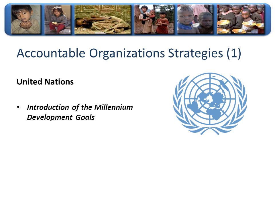 Accountable Organizations Strategies (1) United Nations Introduction of the Millennium Development Goals