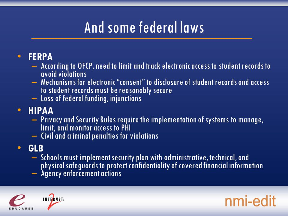 And some federal laws FERPA –According to OFCP, need to limit and track electronic access to student records to avoid violations –Mechanisms for electronic consent to disclosure of student records and access to student records must be reasonably secure –Loss of federal funding, injunctions HIPAA –Privacy and Security Rules require the implementation of systems to manage, limit, and monitor access to PHI –Civil and criminal penalties for violations GLB –Schools must implement security plan with administrative, technical, and physical safeguards to protect confidentiality of covered financial information –Agency enforcement actions