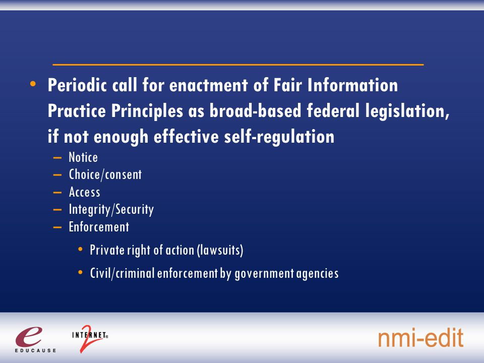 Periodic call for enactment of Fair Information Practice Principles as broad-based federal legislation, if not enough effective self-regulation –Notice –Choice/consent –Access –Integrity/Security –Enforcement Private right of action (lawsuits) Civil/criminal enforcement by government agencies