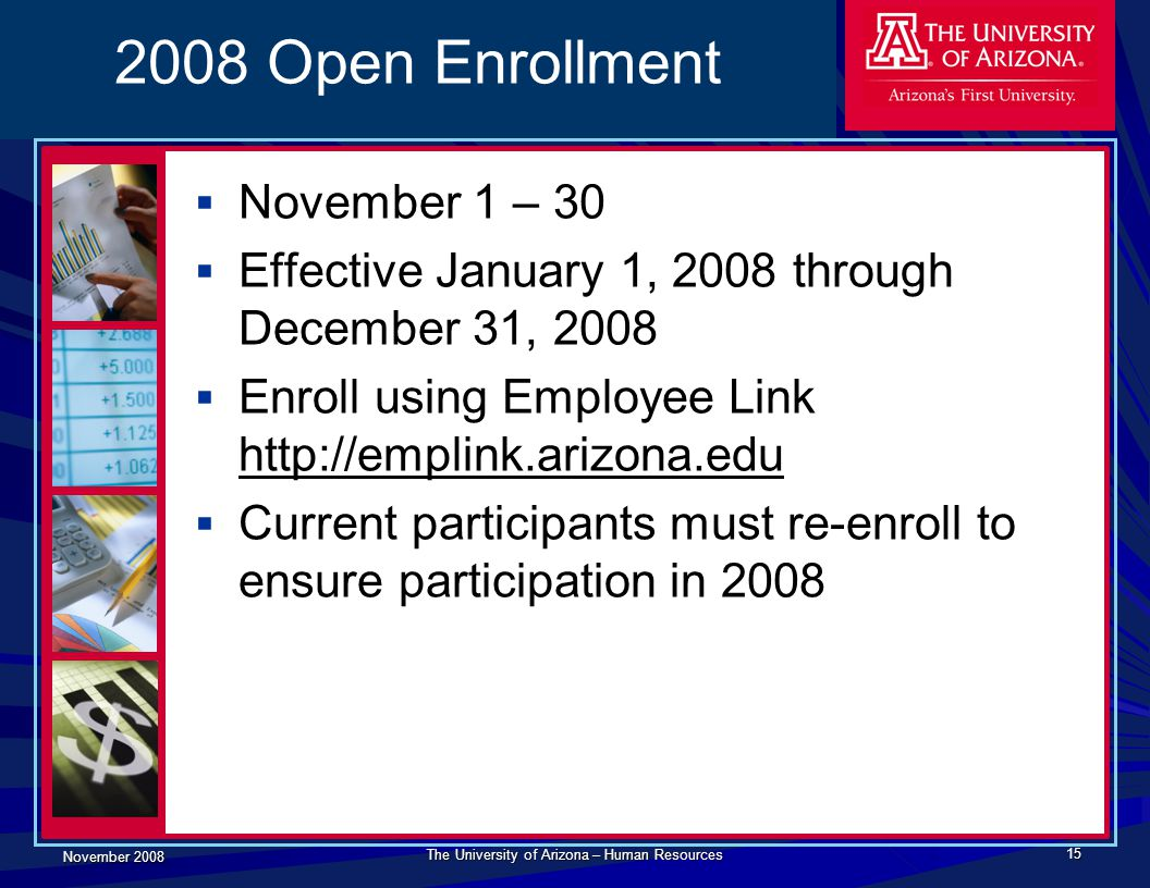 November 2008 The University of Arizona – Human Resources 15 2008 Open Enrollment  November 1 – 30  Effective January 1, 2008 through December 31, 2008  Enroll using Employee Link http://emplink.arizona.edu  Current participants must re-enroll to ensure participation in 2008