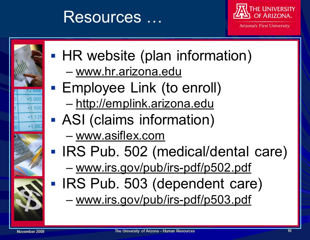November 2008 The University of Arizona – Human Resources 16 Resources …  HR website (plan information) –www.hr.arizona.edu  Employee Link (to enroll) –http://emplink.arizona.edu  ASI (claims information) –www.asiflex.com  IRS Pub.