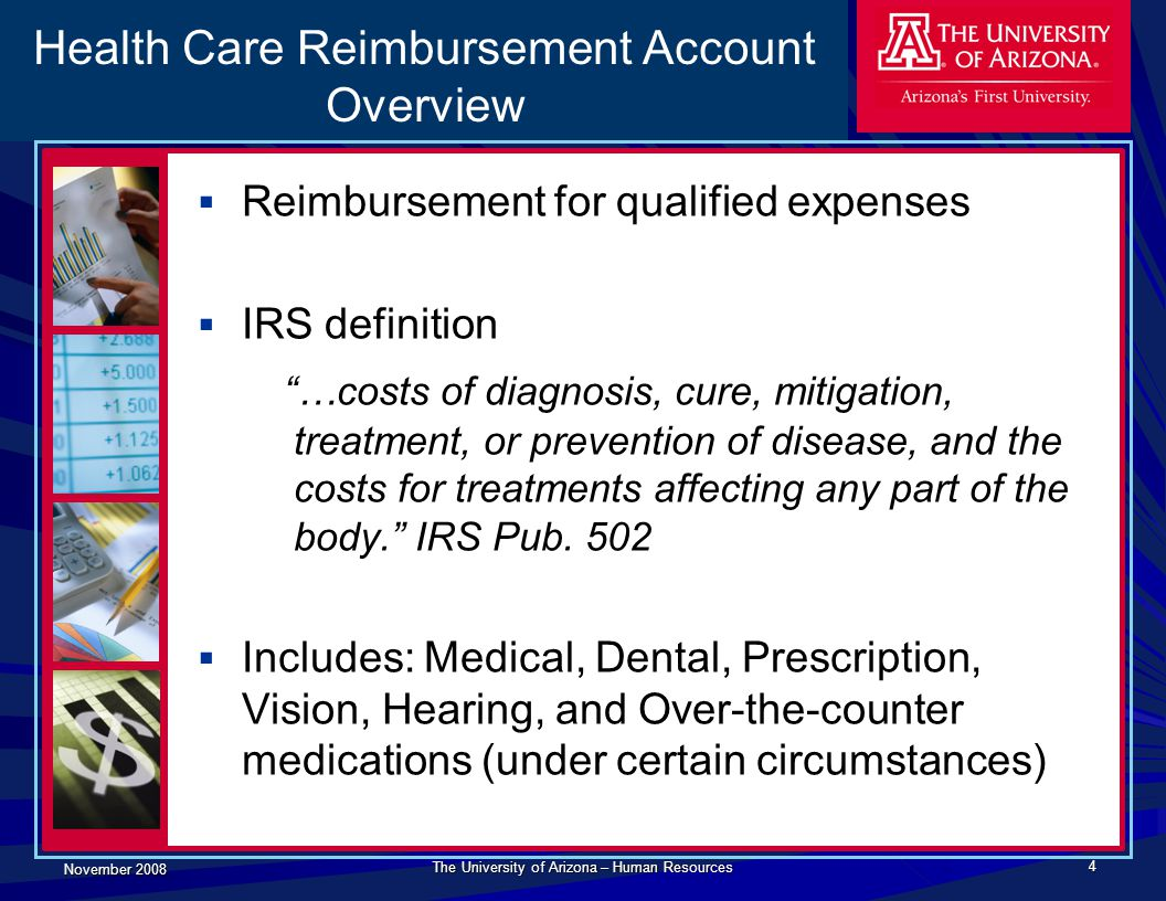 November 2008 The University of Arizona – Human Resources 4 Health Care Reimbursement Account Overview  Reimbursement for qualified expenses  IRS de