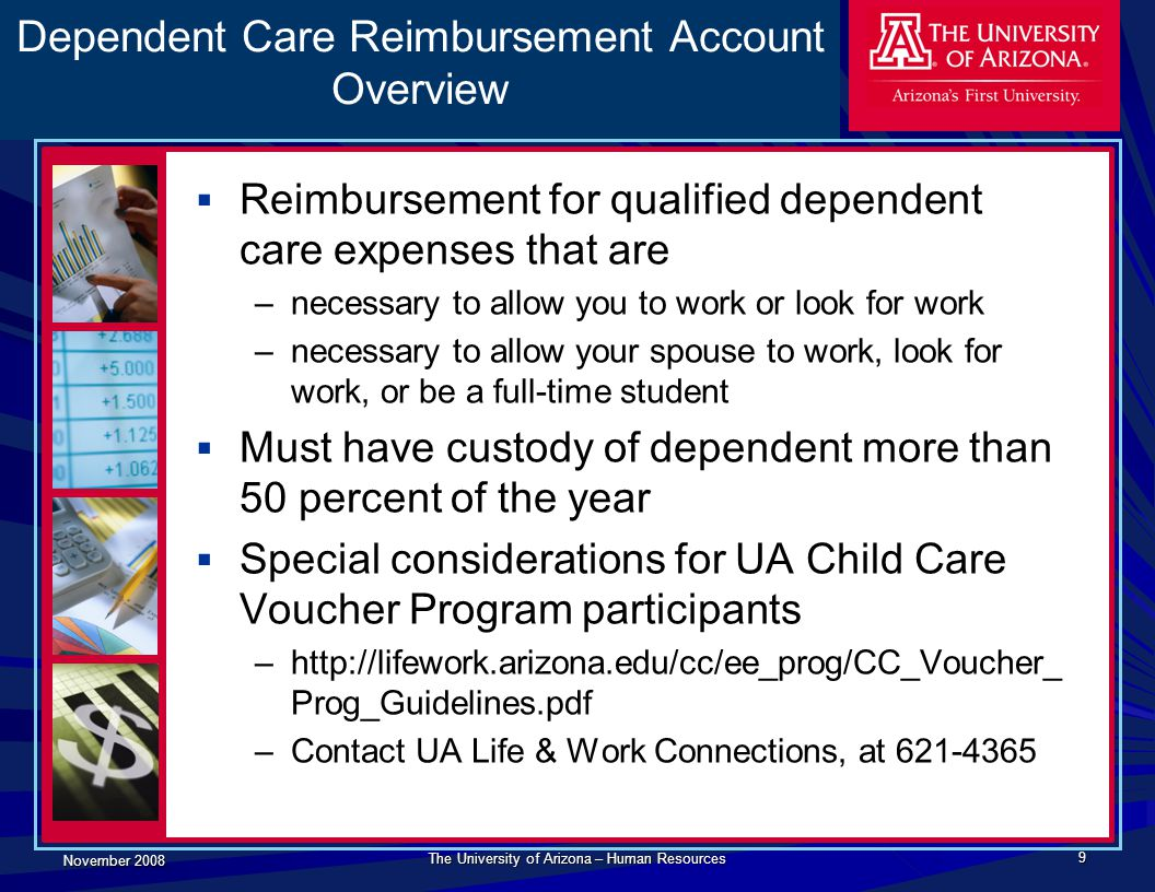 November 2008 The University of Arizona – Human Resources 9 Dependent Care Reimbursement Account Overview  Reimbursement for qualified dependent care
