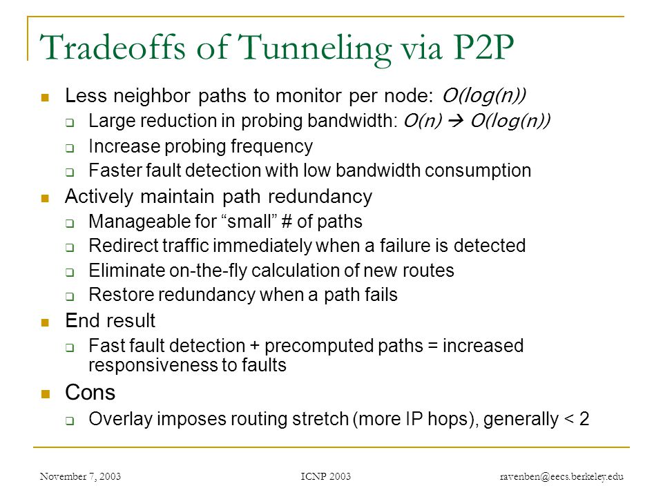 ICNP 2003 November 7, 2003 ravenben@eecs.berkeley.edu Tradeoffs of Tunneling via P2P Less neighbor paths to monitor per node: O(log(n))  Large reduction in probing bandwidth: O(n)  O(log(n))  Increase probing frequency  Faster fault detection with low bandwidth consumption Actively maintain path redundancy  Manageable for small # of paths  Redirect traffic immediately when a failure is detected  Eliminate on-the-fly calculation of new routes  Restore redundancy when a path fails End result  Fast fault detection + precomputed paths = increased responsiveness to faults Cons  Overlay imposes routing stretch (more IP hops), generally < 2