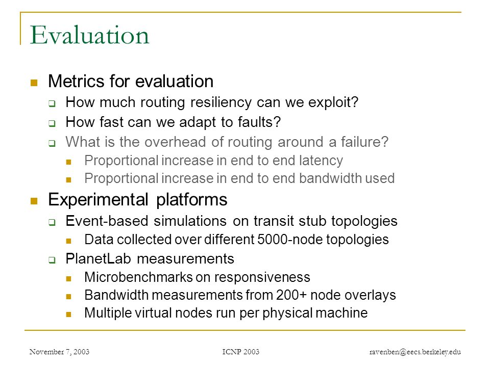 ICNP 2003 November 7, 2003 ravenben@eecs.berkeley.edu Evaluation Metrics for evaluation  How much routing resiliency can we exploit.