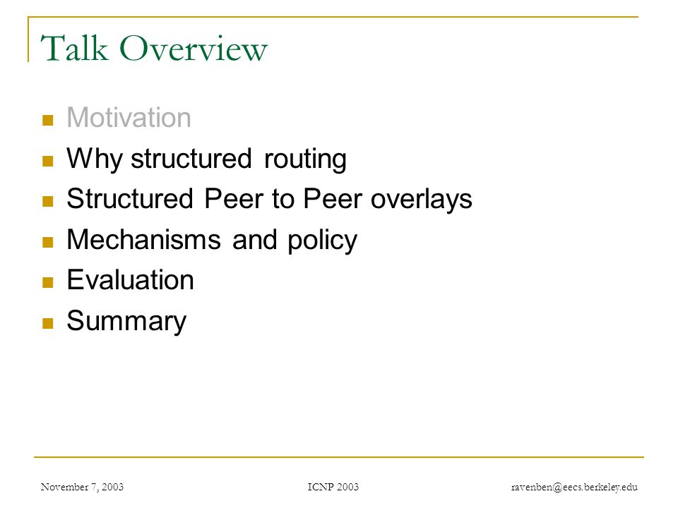 ICNP 2003 November 7, 2003 ravenben@eecs.berkeley.edu Talk Overview Motivation Why structured routing Structured Peer to Peer overlays Mechanisms and policy Evaluation Summary