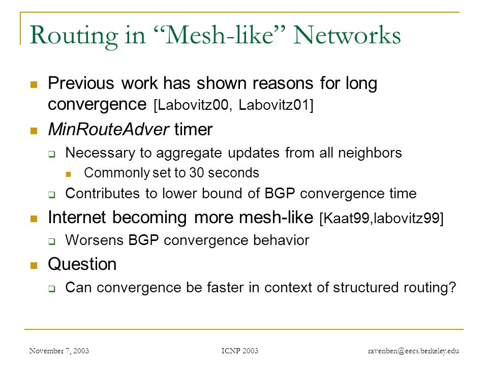 ICNP 2003 November 7, 2003 ravenben@eecs.berkeley.edu Routing in Mesh-like Networks Previous work has shown reasons for long convergence [Labovitz00, Labovitz01] MinRouteAdver timer  Necessary to aggregate updates from all neighbors Commonly set to 30 seconds  Contributes to lower bound of BGP convergence time Internet becoming more mesh-like [Kaat99,labovitz99]  Worsens BGP convergence behavior Question  Can convergence be faster in context of structured routing