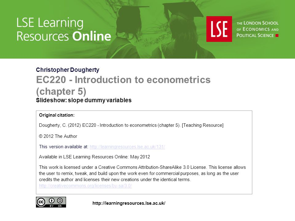 Christopher Dougherty EC220 - Introduction to econometrics (chapter 5) Slideshow: slope dummy variables Original citation: Dougherty, C.
