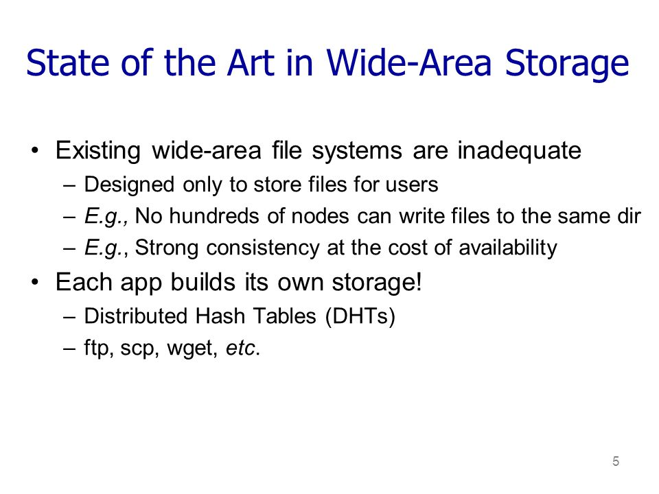 5 State of the Art in Wide-Area Storage Existing wide-area file systems are inadequate –Designed only to store files for users –E.g., No hundreds of nodes can write files to the same dir –E.g., Strong consistency at the cost of availability Each app builds its own storage.