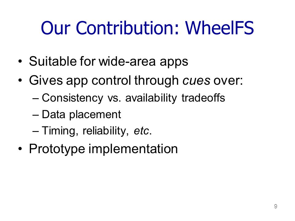 9 Our Contribution: WheelFS Suitable for wide-area apps Gives app control through cues over: –Consistency vs.