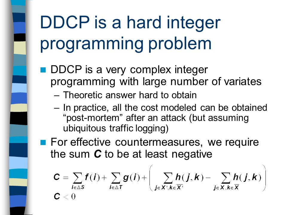 DDCP is a hard integer programming problem DDCP is a very complex integer programming with large number of variates –Theoretic answer hard to obtain –In practice, all the cost modeled can be obtained post-mortem after an attack (but assuming ubiquitous traffic logging) For effective countermeasures, we require the sum C to be at least negative