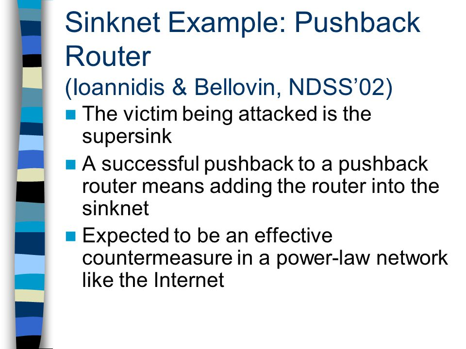 Sinknet Example: Pushback Router (Ioannidis & Bellovin, NDSS'02) The victim being attacked is the supersink A successful pushback to a pushback router means adding the router into the sinknet Expected to be an effective countermeasure in a power-law network like the Internet