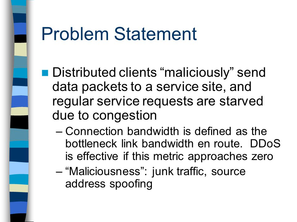 Problem Statement Distributed clients maliciously send data packets to a service site, and regular service requests are starved due to congestion –Connection bandwidth is defined as the bottleneck link bandwidth en route.