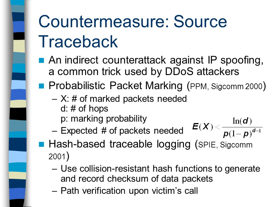 Countermeasure: Source Traceback An indirect counterattack against IP spoofing, a common trick used by DDoS attackers Probabilistic Packet Marking ( PPM, Sigcomm 2000 ) –X: # of marked packets needed d: # of hops p: marking probability –Expected # of packets needed Hash-based traceable logging ( SPIE, Sigcomm 2001 ) –Use collision-resistant hash functions to generate and record checksum of data packets –Path verification upon victim's call