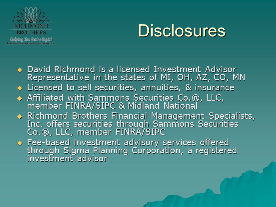 Disclosures  David Richmond is a licensed Investment Advisor Representative in the states of MI, OH, AZ, CO, MN  Licensed to sell securities, annuit