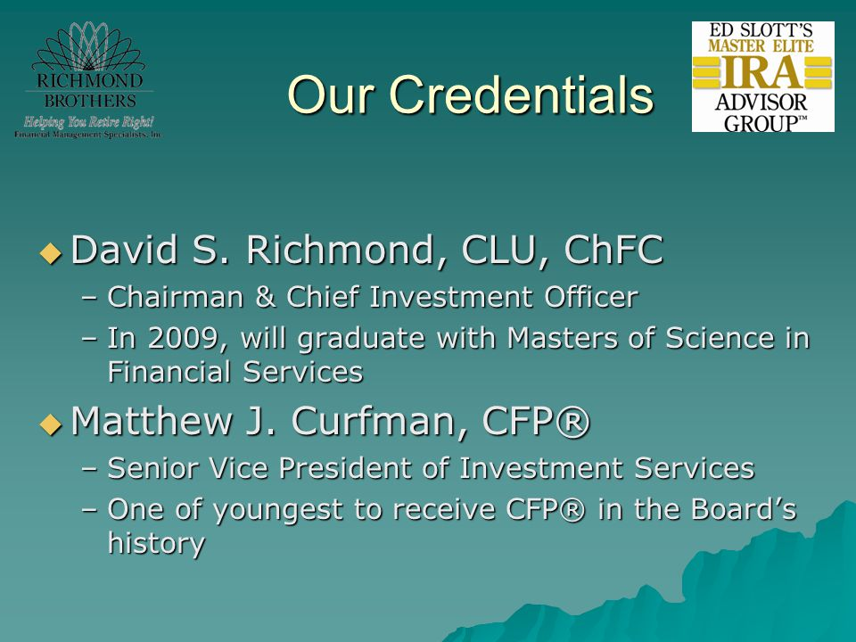 Our Credentials  David S. Richmond, CLU, ChFC –Chairman & Chief Investment Officer –In 2009, will graduate with Masters of Science in Financial Servi