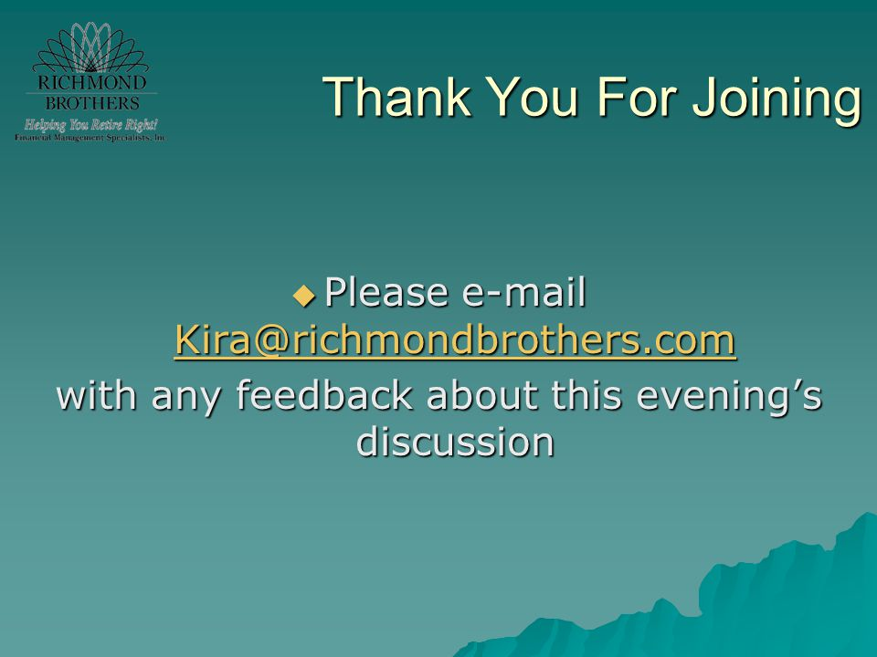 Thank You For Joining  Please e-mail Kira@richmondbrothers.com Kira@richmondbrothers.com with any feedback about this evening's discussion