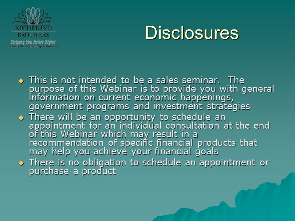  This is not intended to be a sales seminar. The purpose of this Webinar is to provide you with general information on current economic happenings, g