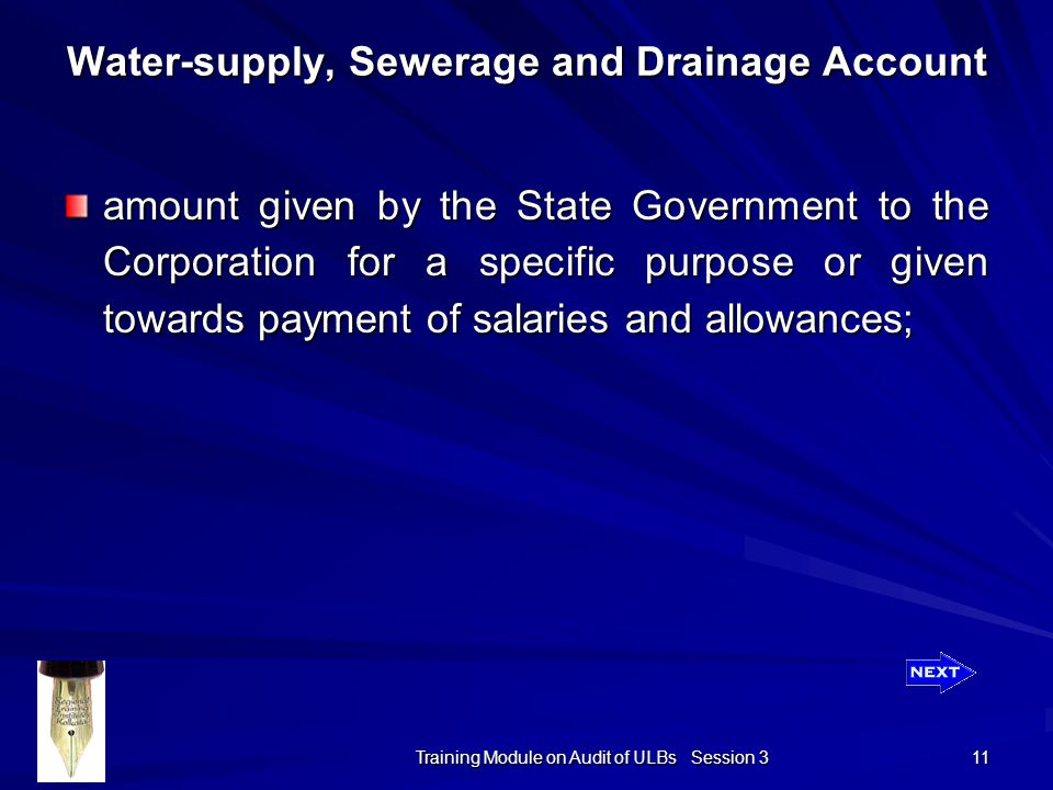 Training Module on Audit of ULBs Session 3 11 amount given by the State Government to the Corporation for a specific purpose or given towards payment of salaries and allowances; Water-supply, Sewerage and Drainage Account