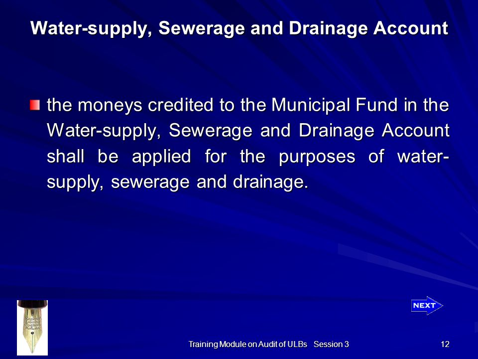 Training Module on Audit of ULBs Session 3 12 the moneys credited to the Municipal Fund in the Water-supply, Sewerage and Drainage Account shall be applied for the purposes of water- supply, sewerage and drainage.